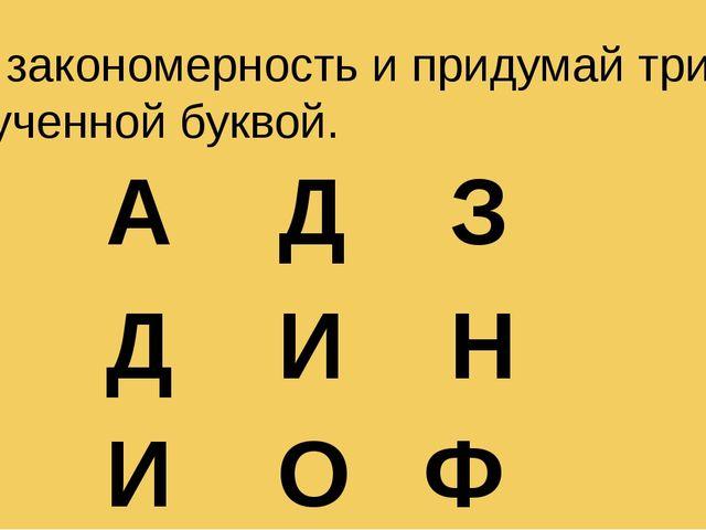 Реши закономерность и придумай три слова с полученной буквой. А Д З Д И Н И О Ф