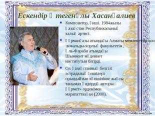 Ескендір Өтегенұлы Хасанғалиев Композитор, әнші. 1984жылы Қaзaқстaн Республик