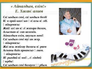 « Айналдым, елім!» Е. Хасанғалиев Сағындым сені, сағындым белді Көк орай шалғ