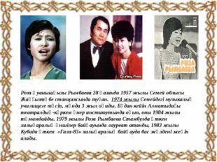 Роза Қуанышқызы Рымбаева 28 қазанда 1957 жылы Семей облысы Жаңғызтөбе станци