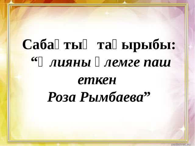 "Сабақтың тақырыбы: ""Әлияны әлемге паш еткен Роза Рымбаева"""