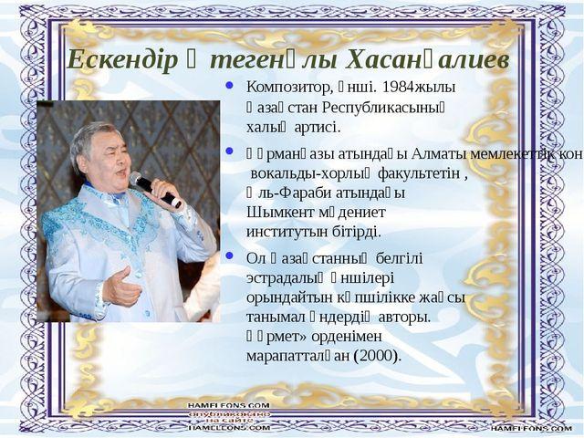 Ескендір Өтегенұлы Хасанғалиев Композитор, әнші. 1984жылы Қaзaқстaн Республик...