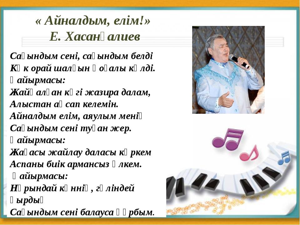 « Айналдым, елім!» Е. Хасанғалиев Сағындым сені, сағындым белді Көк орай шалғ...