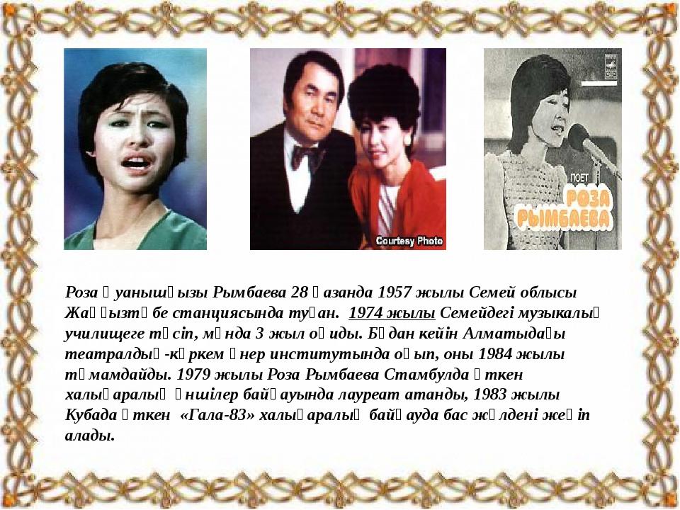 Роза Қуанышқызы Рымбаева 28 қазанда 1957 жылы Семей облысы Жаңғызтөбе станци...