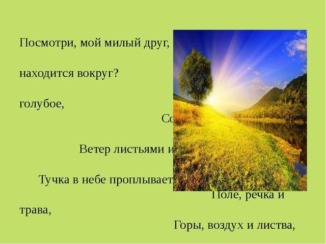 Посмотри, мой милый друг, Что находится вокруг? Небо светло-голубое, Солнце...