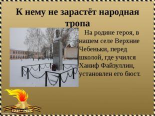 К нему не зарастёт народная тропа На родине героя, в нашем селе Верхние Чебен