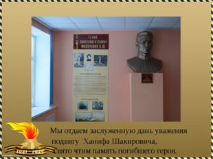 Мы отдаем заслуженную дань уважения подвигу Ханифа Шакировича, свято чтим п