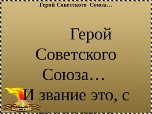 Герой Советского Союза…  Герой Советского Союза… И звание это, с гордост
