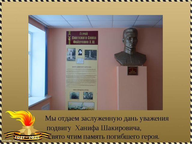 Мы отдаем заслуженную дань уважения подвигу Ханифа Шакировича, свято чтим п...