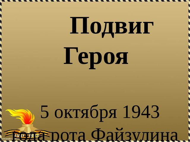 Подвиг Героя 5 октября 1943 года рота Файзулина под покровом ночи форсировал...