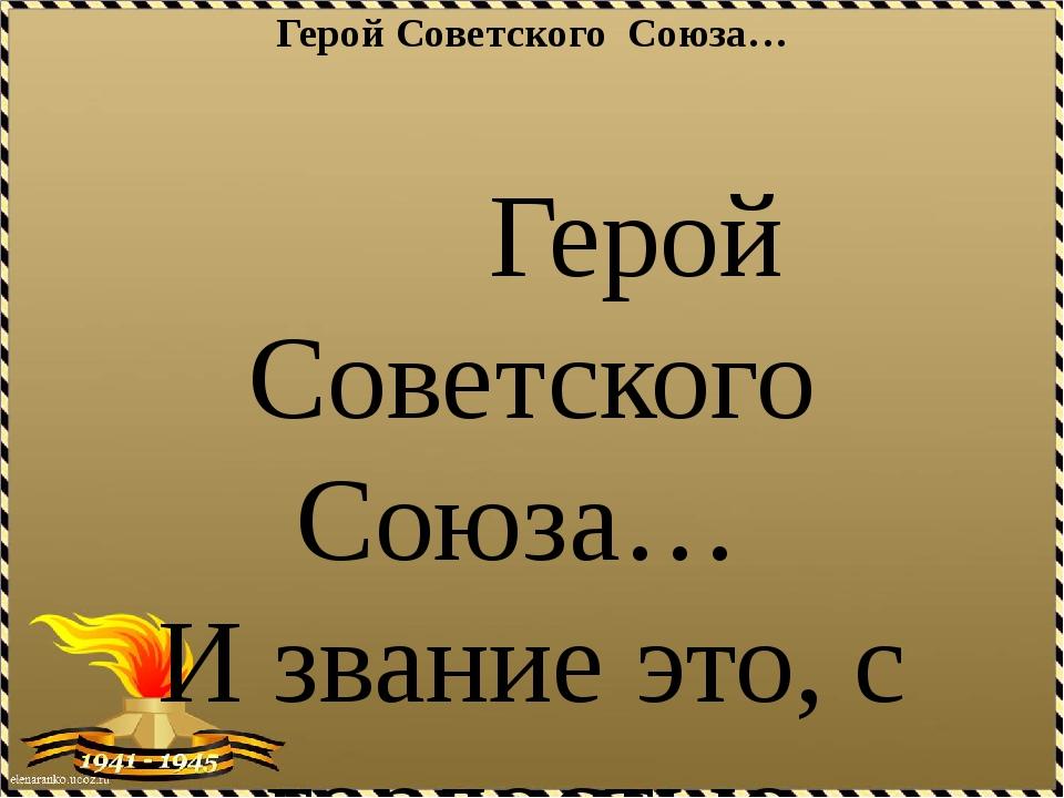 Герой Советского Союза…  Герой Советского Союза… И звание это, с гордост...