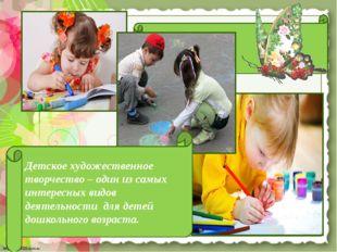 Детское художественное творчество – один из самых интересных видов деятельно