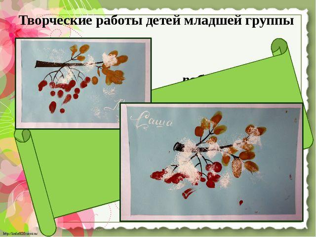 Творческие работы детей младшей группы «Веточка рябины» http://linda6035.ucoz...