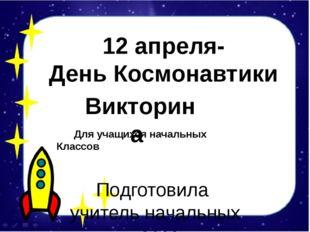Подготовила учитель начальных классов Бабаева Т. Д. 12 апреля- День Космонав