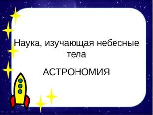 Наука, изучающая небесные тела АСТРОНОМИЯ