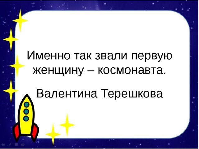 Именно так звали первую женщину – космонавта. Валентина Терешкова