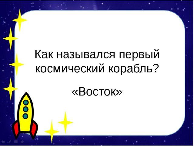 Как назывался первый космический корабль? «Восток»
