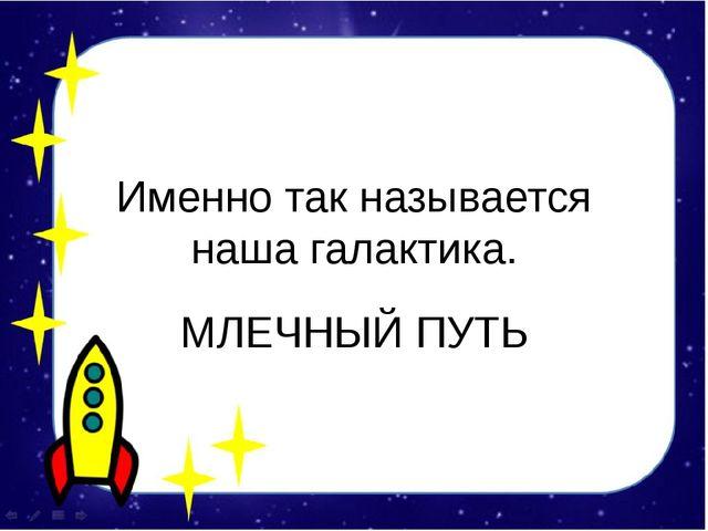 Именно так называется наша галактика. МЛЕЧНЫЙ ПУТЬ
