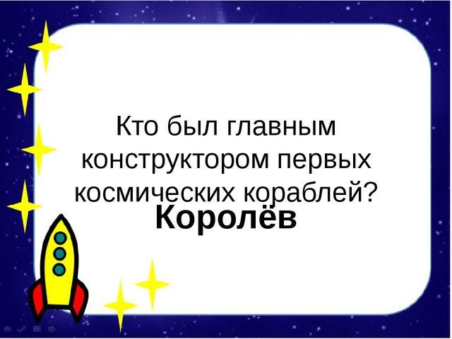 Кто был главным конструктором первых космических кораблей? Королёв
