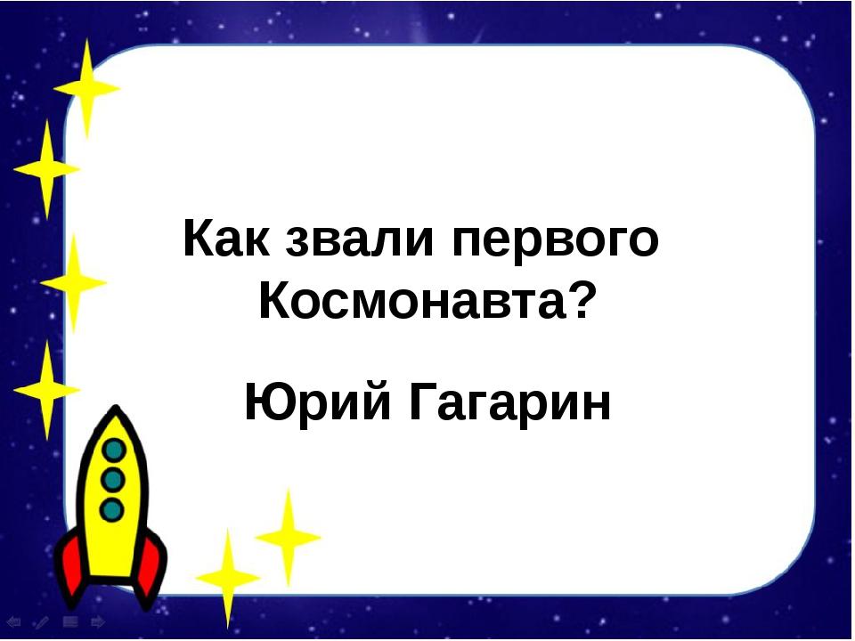 Как звали первого Космонавта? Юрий Гагарин
