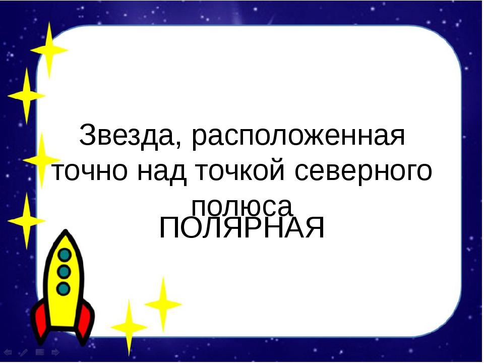 Звезда, расположенная точно над точкой северного полюса ПОЛЯРНАЯ
