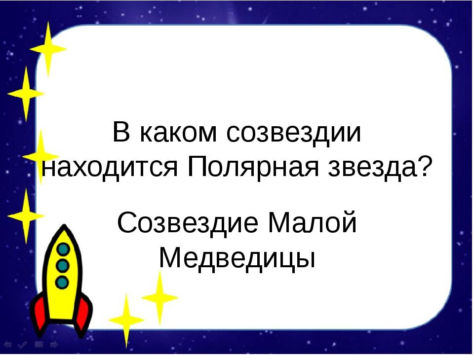 В каком созвездии находится Полярная звезда? Созвездие Малой Медведицы