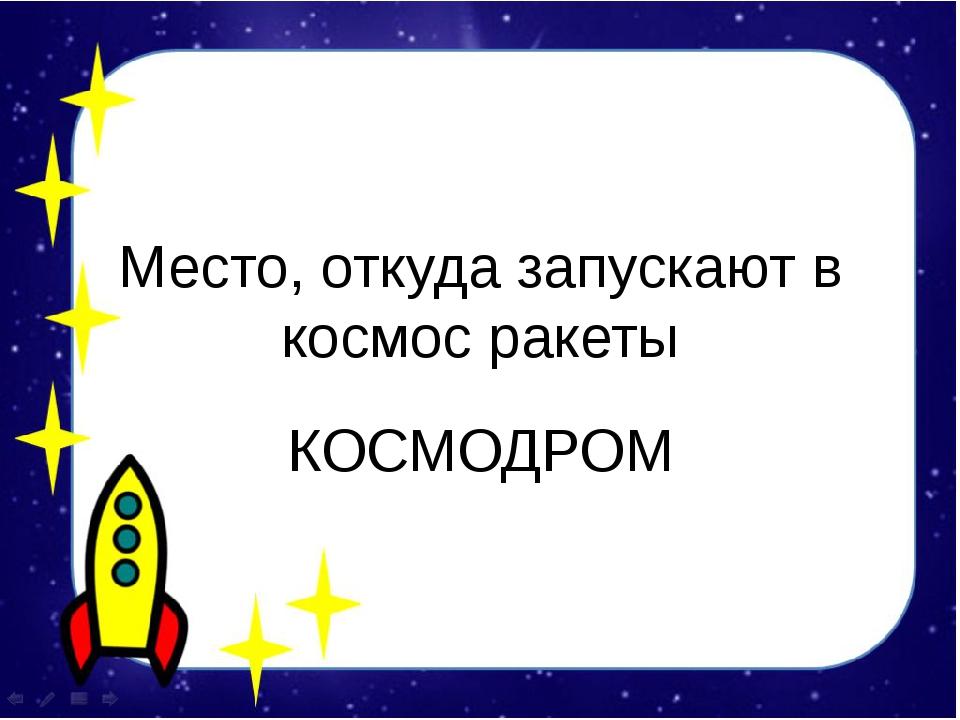 Место, откуда запускают в космос ракеты КОСМОДРОМ