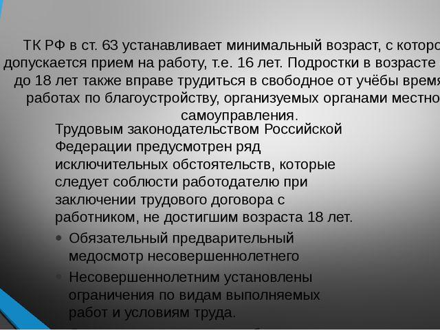 ТК РФ в ст. 63 устанавливает минимальный возраст, с которого допускается прие...
