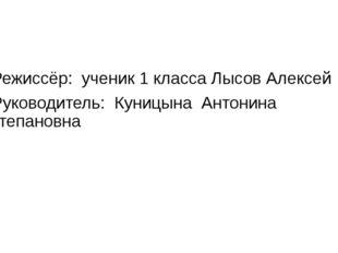 Режиссёр: ученик 1 класса Лысов Алексей Руководитель: Куницына Антонина Степ