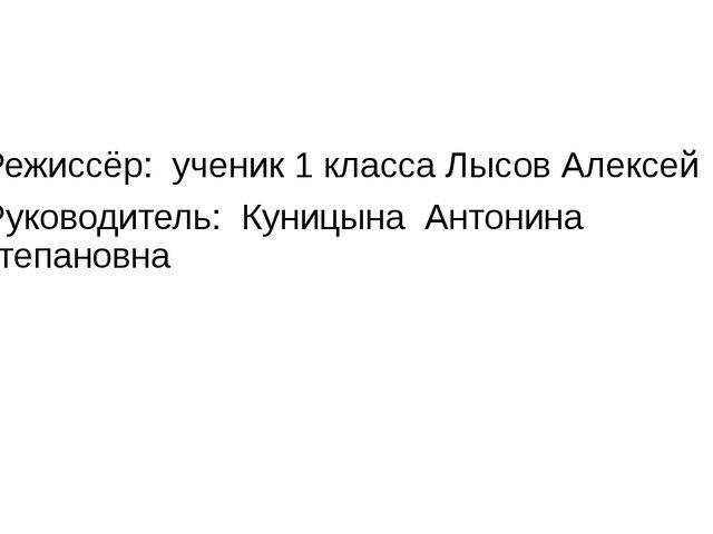 Режиссёр: ученик 1 класса Лысов Алексей Руководитель: Куницына Антонина Степ...