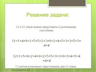 Решение задачи: 11 и 12 очков можно представить 6 различными  способами: