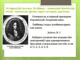 Го́тфрид Ви́льгельм Ле́йбниц —немецкий философ, логик, математик, физик, юрис