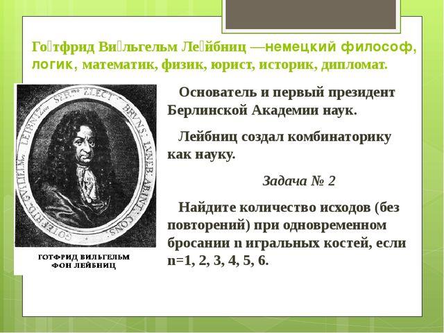 Го́тфрид Ви́льгельм Ле́йбниц —немецкий философ, логик, математик, физик, юрис...