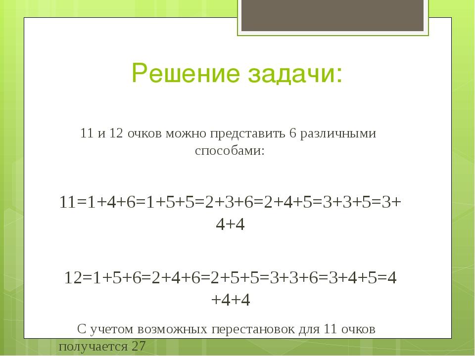 Решение задачи: 11 и 12 очков можно представить 6 различными  способами:...