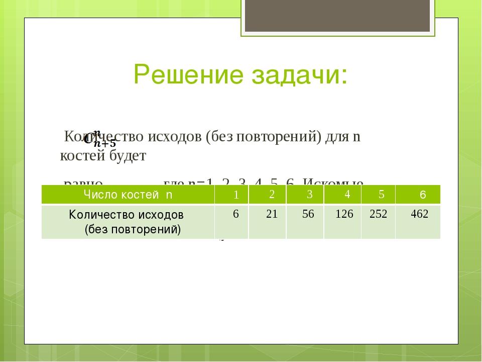 Решение задачи:  Количество исходов (без повторений) для n костей будет   р...