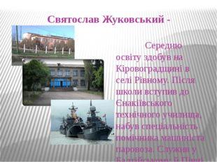 Святослав Жуковський - Середню освіту здобув на Кіровоградщині в селі Рівному