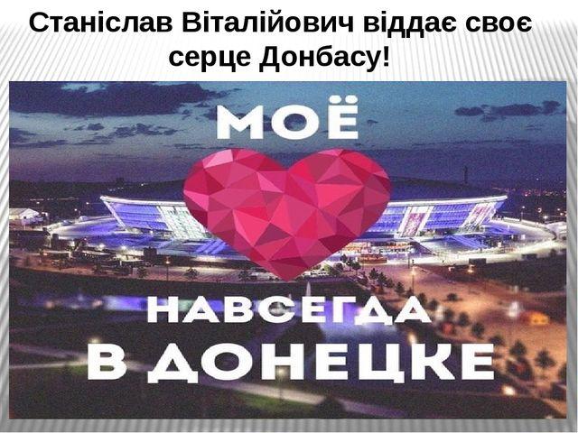 Станіслав Віталійович віддає своє серце Донбасу!