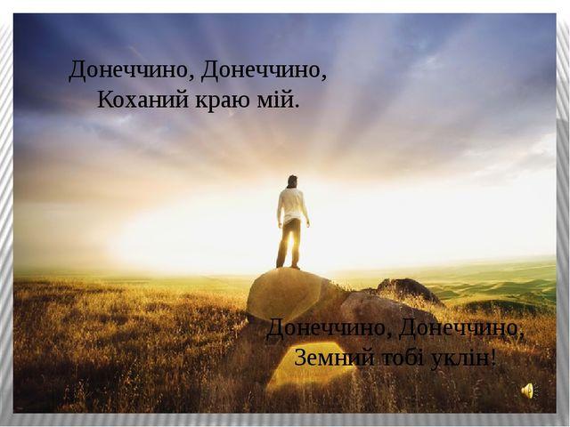 Донеччино, Донеччино, Коханий краю мій. Донеччино, Донеччино, Земний тобі укл...