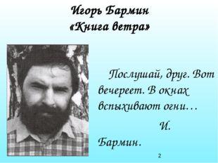 Игорь Бармин «Книга ветра» Послушай, друг. Вот вечереет. В окнах вспыхивают о