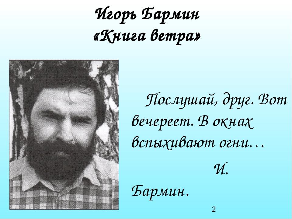 Игорь Бармин «Книга ветра» Послушай, друг. Вот вечереет. В окнах вспыхивают о...