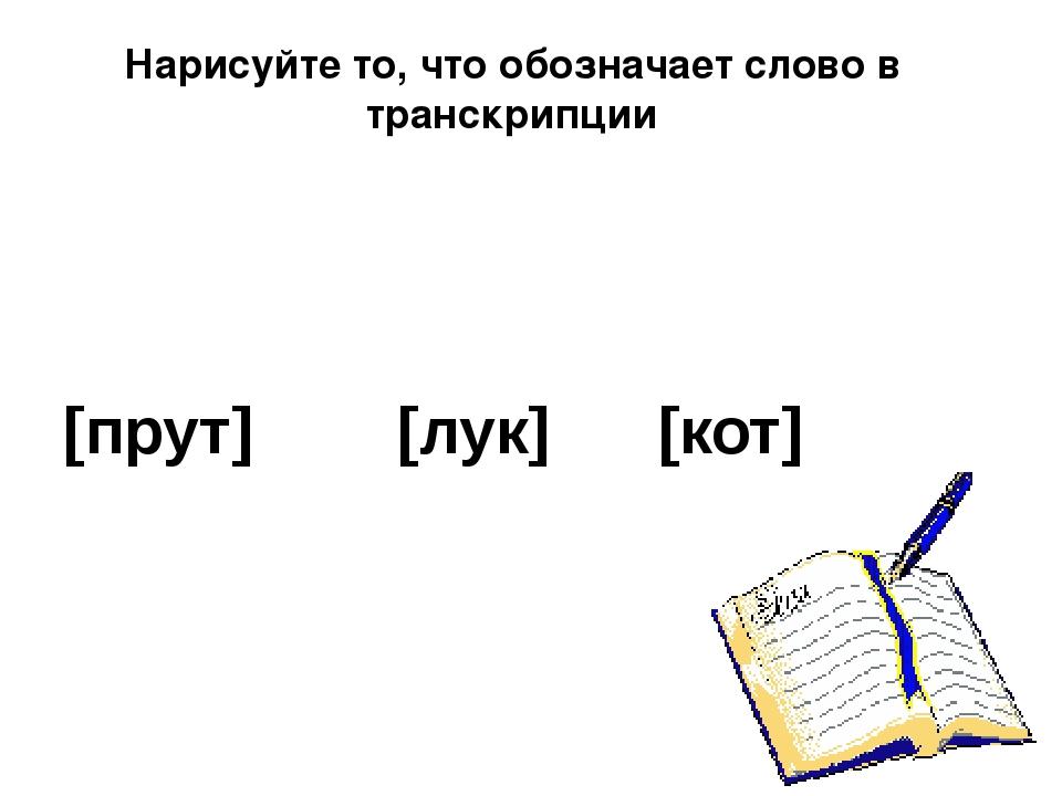 Нарисуйте то, что обозначает слово в транскрипции [прут] [лук] [кот]