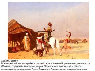 Аравия. Шатер Временная лёгкая постройка из тканей, кож или ветвей, разновидн