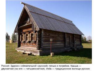 Россия: Здание с обязательной «русской» печью и погребом. Крыша — двускатная