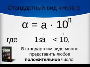 Стандартный вид числа α α = ∙ 10 n где 1≤ < 10, а а + + В стандартном виде мо
