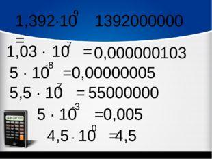 1,392∙10 = 9 1,03 ∙ 10 = -7 5 ∙ 10 = -8 5,5 ∙ 10 = 7 5 ∙ 10 = -3 4,5 = 0 ∙ 10