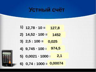 127,8 Устный счёт 12,78 · 10 = 14,52 · 100 = 2,5 : 100 = 9,745 · 100 = 0,0021
