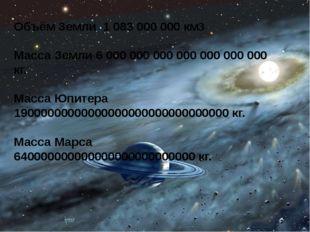 Объём Земли 1 083 000 000 км3 Масса Земли 6 000 000 000 000 000 000 000 кг.
