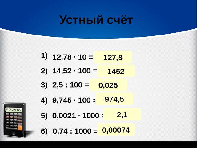 127,8 Устный счёт 12,78 · 10 = 14,52 · 100 = 2,5 : 100 = 9,745 · 100 = 0,0021...