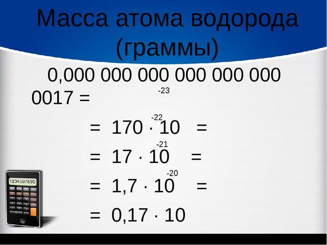 0,000 000 000 000 000 000 0017 = = 170 ∙ 10 = = 17 ∙ 10 = = 1,7 ∙ 10 = = 0,1...
