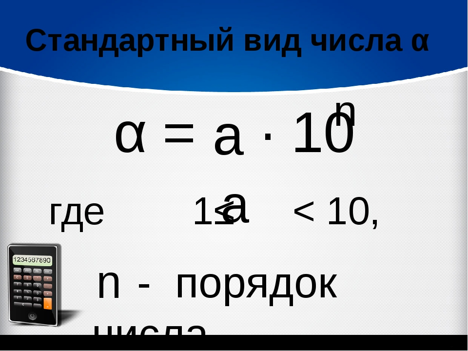 Стандартный вид числа α α = ∙ 10 n где 1≤ < 10, - порядок числа n а а